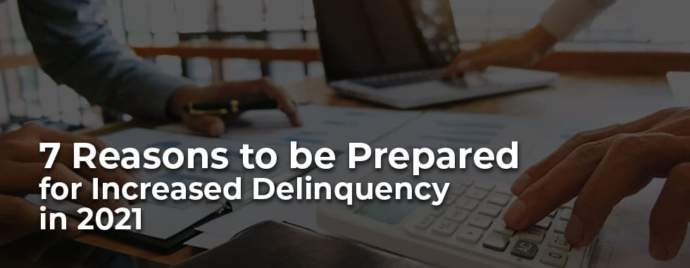 7 Reasons to be Prepared for Increased Delinquency in 2021
