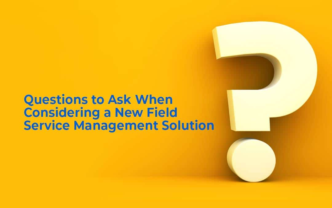 Questions to Ask When Considering a New Field Service Management Solution