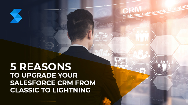 5 Reasons to Upgrade your Salesforce CRM from Classic to Lightning