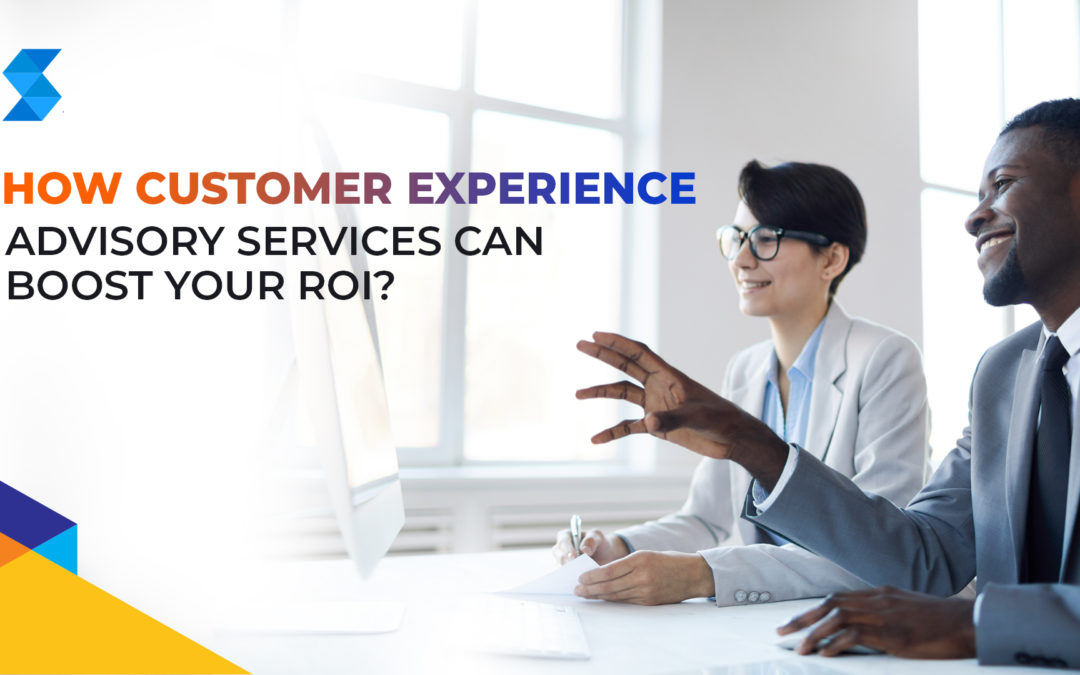 How can Customer Experience Advisory Services boost your ROI?